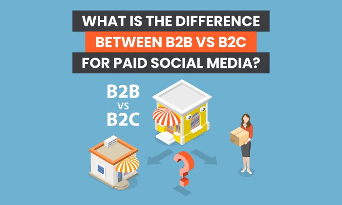 What is the Difference Between B2B vs B2C for Paid Social Media?
